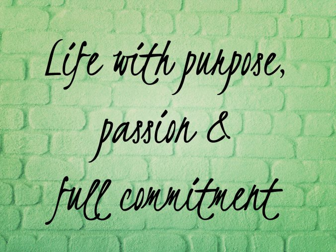 life with purpose, passion and full commitment.